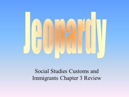 Social Studies Customs and Immigrants Chapter 3 Review.