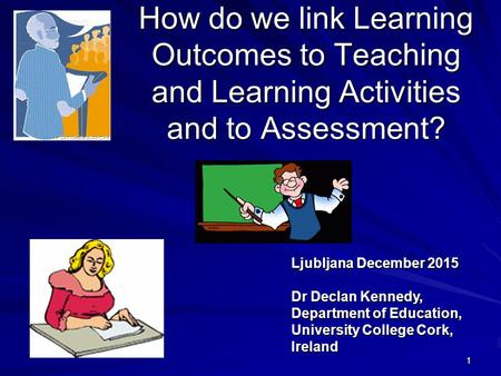 111 How do we link Learning Outcomes to Teaching and Learning Activities and to Assessment? Ljubljana December 2015 Dr Declan Kennedy, Department of Education,