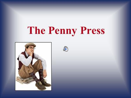 The Penny Press. Before the Penny Press Benjamin Day started the Sun, the first successful penny paper.