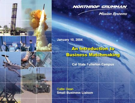 Copyright 2004 Northrop Grumman Defense Mission Systems, Inc. 0 An Introduction to Business Matchmaking An Introduction to Business Matchmaking Callie.