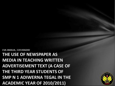 EVA AMALIA, 2201406040 THE USE OF NEWSPAPER AS MEDIA IN TEACHING WRITTEN ADVERTISEMENT TEXT (A CASE OF THE THIRD YEAR STUDENTS OF SMP N 1 ADIWERNA TEGAL.