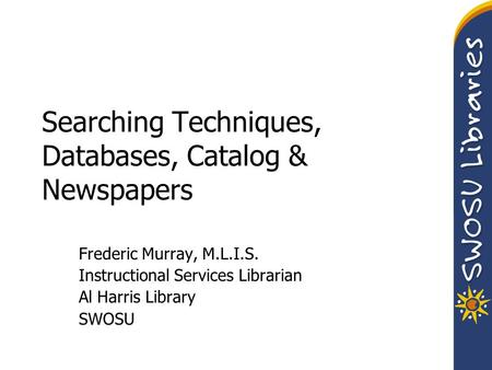 Searching Techniques, Databases, Catalog & Newspapers Frederic Murray, M.L.I.S. Instructional Services Librarian Al Harris Library SWOSU.