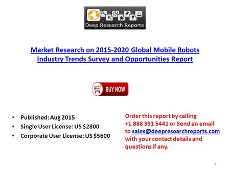 Market Research on 2015-2020 Global Mobile Robots Industry Trends Survey and Opportunities Report Published: Aug 2015 Single User License: US $2800 Corporate.