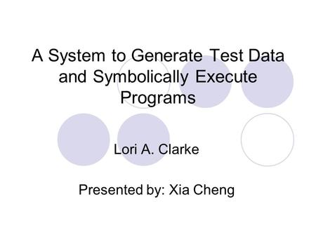 A System to Generate Test Data and Symbolically Execute Programs Lori A. Clarke Presented by: Xia Cheng.