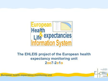 The EHLEIS project of the European health expectancy monitoring unit 2oo7-2o1o European health expectancy monitoring unit.