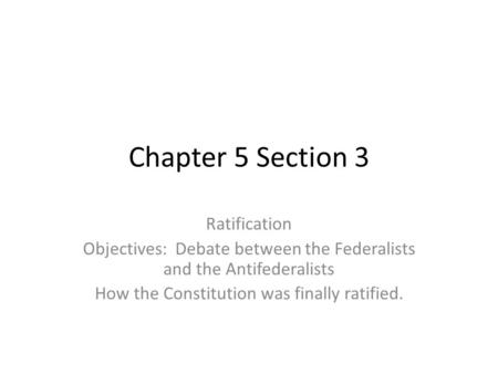 Chapter 5 Section 3 Ratification Objectives: Debate between the Federalists and the Antifederalists How the Constitution was finally ratified.