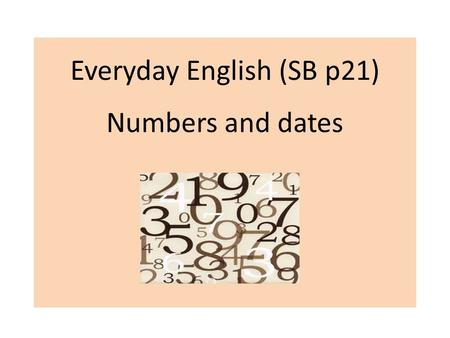 Everyday English (SB p21) Numbers and dates. 1. Say the numbers fifteen, fifty, four hundred and six, seventy- two, a hundred and twenty-eight ninety,