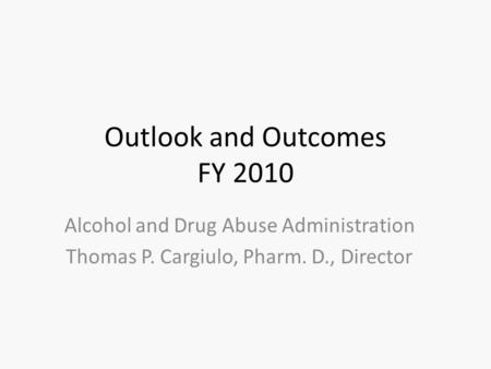 Outlook and Outcomes FY 2010 Alcohol and Drug Abuse Administration Thomas P. Cargiulo, Pharm. D., Director.
