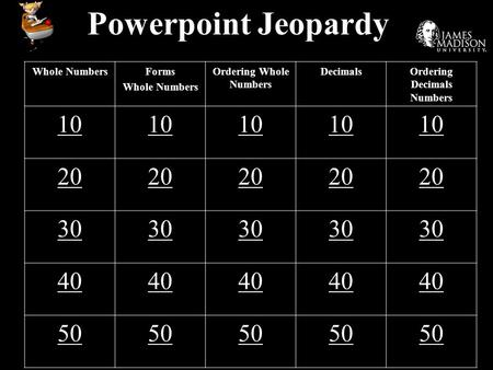 Powerpoint Jeopardy Whole NumbersForms Whole Numbers Ordering Whole Numbers DecimalsOrdering Decimals Numbers 10 20 30 40 50.