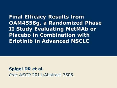 Final Efficacy Results from OAM4558g, a Randomized Phase II Study Evaluating MetMAb or Placebo in Combination with Erlotinib in Advanced NSCLC Spigel DR.