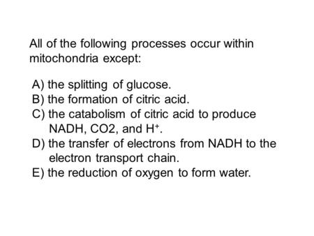 All of the following processes occur within mitochondria except: A) the splitting of glucose. B) the formation of citric acid. C) the catabolism of citric.