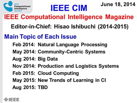 IEEE CIM IEEE Computational Intelligence Magazine Editor-in-Chief: Hisao Ishibuchi (2014-2015) June 18, 2014 Main Topic of Each Issue Feb 2014:Natural.