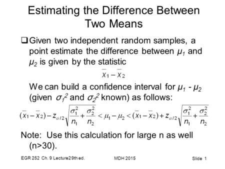 EGR 252 Ch. 9 Lecture2 9th ed. MDH 2015 Slide 1 Estimating the Difference Between Two Means  Given two independent random samples, a point estimate the.
