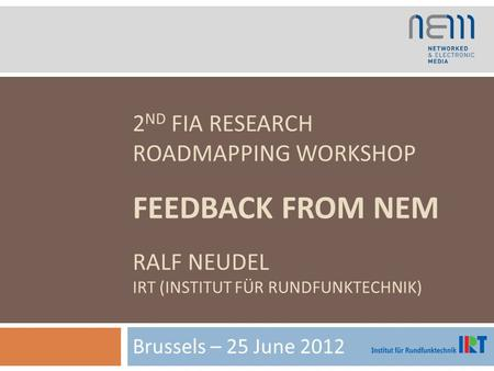 2 ND FIA RESEARCH ROADMAPPING WORKSHOP FEEDBACK FROM NEM RALF NEUDEL IRT (INSTITUT FÜR RUNDFUNKTECHNIK) Brussels – 25 June 2012.