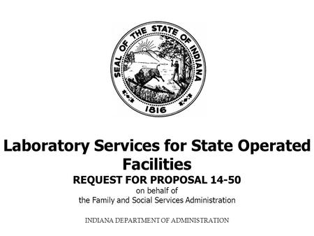 INDIANA DEPARTMENT OF ADMINISTRATION Laboratory Services for State Operated Facilities REQUEST FOR PROPOSAL 14-50 on behalf of the Family and Social Services.