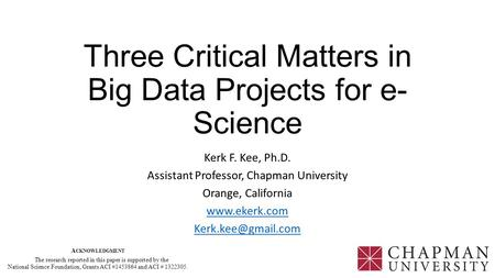 Three Critical Matters in Big Data Projects for e- Science Kerk F. Kee, Ph.D. Assistant Professor, Chapman University Orange, California www.ekerk.com.
