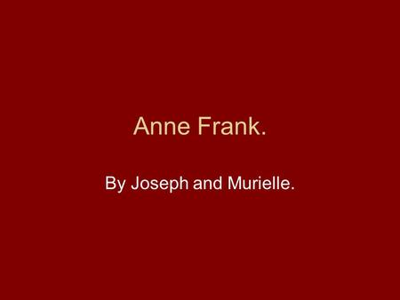 Anne Frank. By Joseph and Murielle.. World War 2. When Anne Frank was three world war two started. The war was in Germany and Adolf Hitler was ruling.