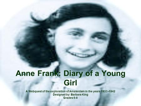 Anne Frank: Diary of a Young Girl A Webquest of the exploration of Amsterdam in the years 1933 -1942 Designed by: Barbara King Grades 6-8.