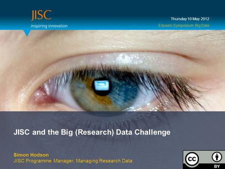 JISC and the Big (Research) Data Challenge Simon Hodson JISC Programme Manager, Managing Research Data Thursday 10 May 2012 Eduserv Symposium: Big Data.