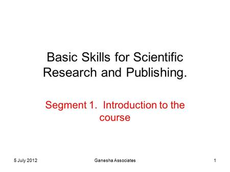 5 July 2012Ganesha Associates1 Basic Skills for Scientific Research and Publishing. Segment 1. Introduction to the course.