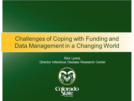 Challenges of Coping with Funding and Data Management in a Changing World Rick Lyons Director Infectious Disease Research Center.