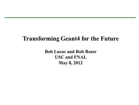 Bob Lucas University of Southern California Sept. 23, 2011 Transforming Geant4 for the Future Bob Lucas and Rob Roser USC and FNAL May 8, 2012.