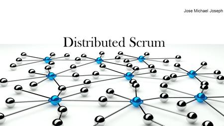 Distributed Scrum Jose Michael Joseph. Key Factors that influenced need for Scrum Uncertainty is inherent and inevitable in software development processes.