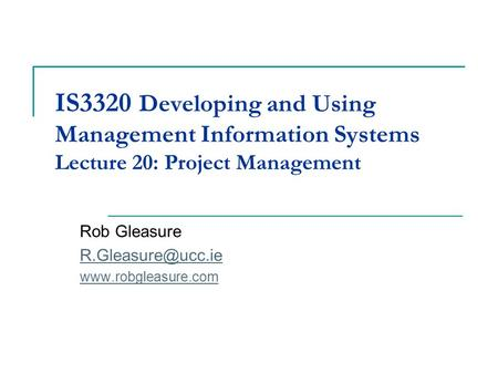 IS3320 Developing and Using Management Information Systems Lecture 20: Project Management Rob Gleasure