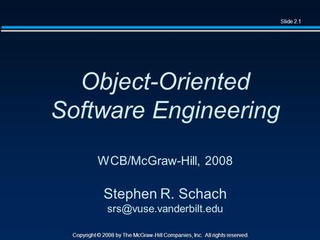Slide 2.1 Copyright © 2008 by The McGraw-Hill Companies, Inc. All rights reserved. Object-Oriented Software Engineering WCB/McGraw-Hill, 2008 Stephen R.