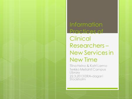 Information Practices of Clinical Researchers – New Services in New Time Tiina Heino & Katri Larmo Terkko Meilahti Campus Library 22.3.2013 EIRA-dagar.