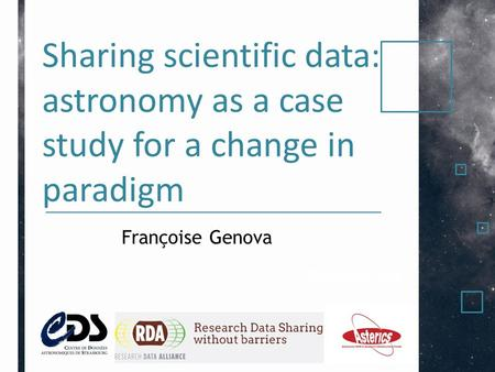 Sharing scientific data: astronomy as a case study for a change in paradigm Présenté par Françoise Genova.
