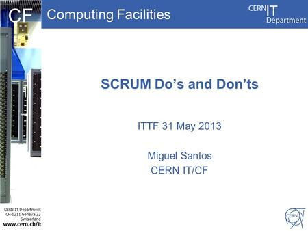 Computing Facilities CERN IT Department CH-1211 Geneva 23 Switzerland www.cern.ch/i t CF SCRUM Do's and Don'ts ITTF 31 May 2013 Miguel Santos CERN IT/CF.