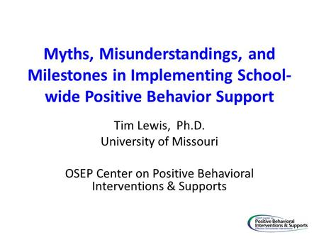 Myths, Misunderstandings, and Milestones in Implementing School- wide Positive Behavior Support Tim Lewis, Ph.D. University of Missouri OSEP Center on.