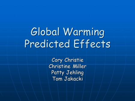 Global Warming Predicted Effects Cory Christie Christine Miller Patty Jehling Tom Jakacki.