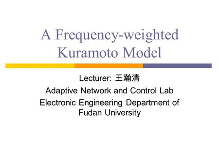 A Frequency-weighted Kuramoto Model Lecturer: 王瀚清 Adaptive Network and Control Lab Electronic Engineering Department of Fudan University.