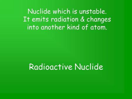 Radioactive Nuclide Nuclide which is unstable. It emits radiation & changes into another kind of atom.