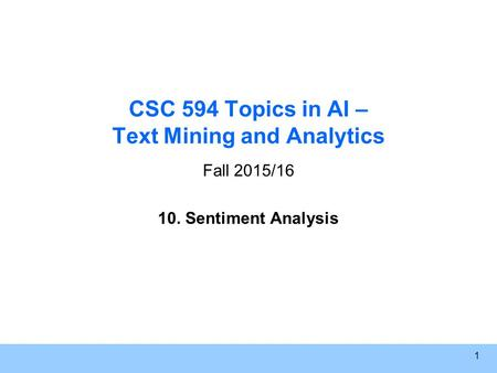 1 CSC 594 Topics in AI – Text Mining and Analytics Fall 2015/16 10. Sentiment Analysis.