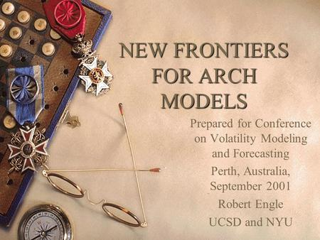 NEW FRONTIERS FOR ARCH MODELS Prepared for Conference on Volatility Modeling and Forecasting Perth, Australia, September 2001 Robert Engle UCSD and NYU.