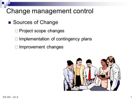 Change management control Sources of Change  Project scope changes  Implementation of contingency plans  Improvement changes ISE 491 - Ch. 6 1.