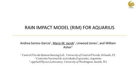 RAIN IMPACT MODEL (RIM) FOR AQUARIUS Andrea Santos-Garcia 1, Maria M. Jacob 2, Linwood Jones 1, and William Asher 3 1 Central Florida Remote Sensing Lab.,