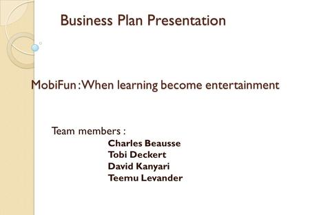 Business Plan Presentation Business Plan Presentation Team members : Charles Beausse Tobi Deckert David Kanyari Teemu Levander MobiFun: When learning become.
