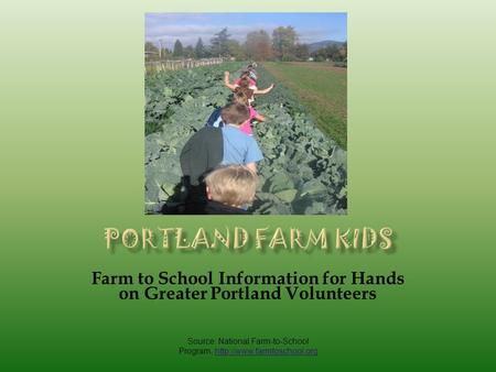 Farm to School Information for Hands on Greater Portland Volunteers Source: National Farm-to-School Program,