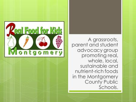 A grassroots, parent and student advocacy group promoting real, whole, local, sustainable and nutrient-rich foods in the Montgomery County Public Schools.