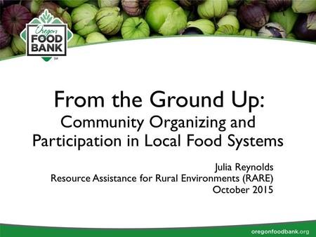 From the Ground Up: Community Organizing and Participation in Local Food Systems Julia Reynolds Resource Assistance for Rural Environments (RARE) October.