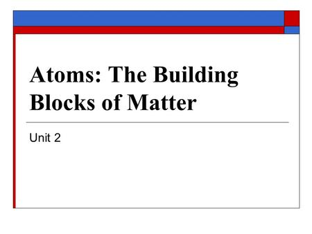Atoms: The Building Blocks of Matter Unit 2.  Introduction to the Atom Modern Atomic Theory Subatomic Particles Isotopes Ions Essential Standards and.