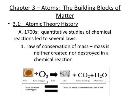 Chapter 3 – Atoms: The Building Blocks of Matter 3.1: Atomic Theory History A. 1700s: quantitative studies of chemical reactions led to several laws: 1.