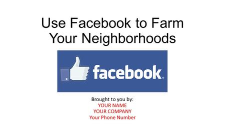 Use Facebook to Farm Your Neighborhoods Brought to you by: YOUR NAME YOUR COMPANY Your Phone Number.