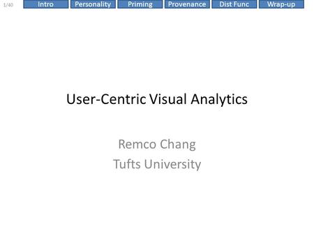 ProvenanceIntroPersonalityPrimingDist FuncWrap-up 1/40 User-Centric Visual Analytics Remco Chang Tufts University.
