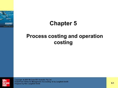 Chapter 5 Process costing and operation costing 5-1 Copyright  2009 McGraw-Hill Australia Pty Ltd PowerPoint Slides t/a Management Accounting 5e by Langfield-Smith.