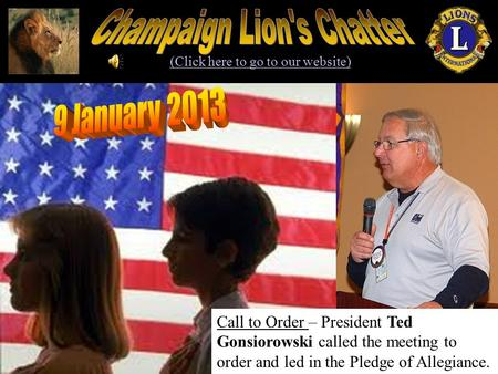 (Click here to go to our website) Call to Order – President Ted Gonsiorowski called the meeting to order and led in the Pledge of Allegiance.